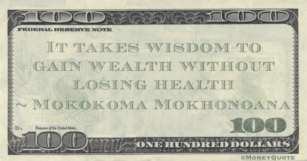 It takes wisdom to gain wealth without losing health Quote