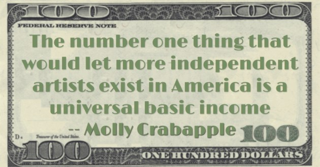 The number one thing that would let more independent artists exist in America is a universal basic income Quote