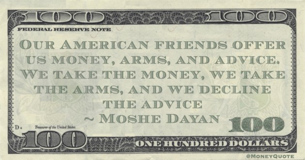 Moshe Dayan Our American friends offer us money, arms, and advice. We take the money, we take the arms, and we decline the advice quote