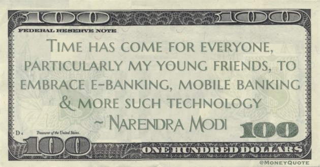 Time has come for everyone, particularly my young friends, to embrace e-banking, mobile banking & more such technology Quote