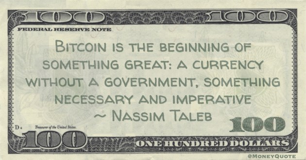 Nassim Taleb Bitcoin is the beginning of something great: a currency without a government, something necessary and imperative quote