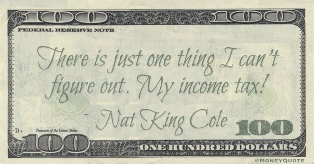 There's just one thing I can't figure out. My income tax! Quote