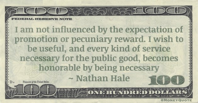 I am not influenced by the expectation of promotion or pecuniary reward. I wish to be useful, and every kind of service necessary for the public good, becomes honorable by being necessary Quote
