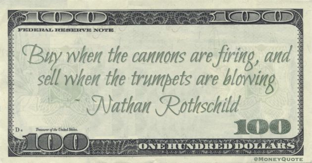 Buy when the cannons are firing, and sell when the trumpets are blowing Quote