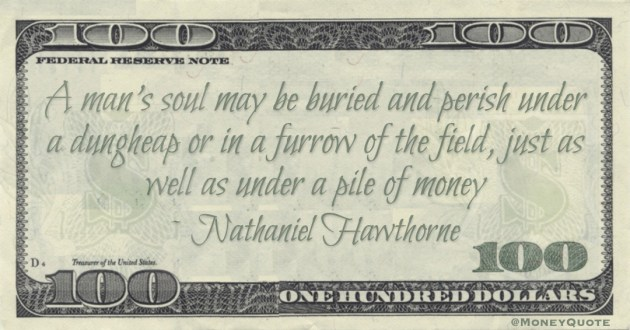 A man's soul may be buried and perish under a dungheap or in a furrow of the field, just as well as under a pile of money Quote
