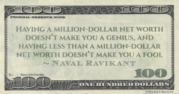 Having a million-dollar net worth doesn't make you a genius, and having less than a million-dollar net worth doesn't make you a fool Quote