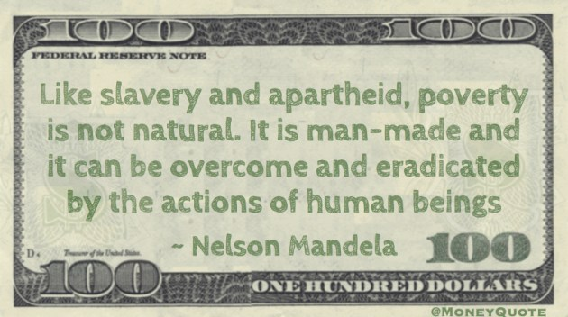 Like slavery and apartheid, poverty is not natural. It is man-made and can be overcome Quote