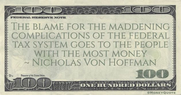 The blame for the maddening complications of the federal tax system goes to the people with the most money Quote