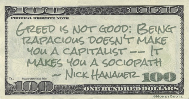 Greed is not good: Being rapacious doesn't make you a capitalist -- It makes you a sociopath Quote