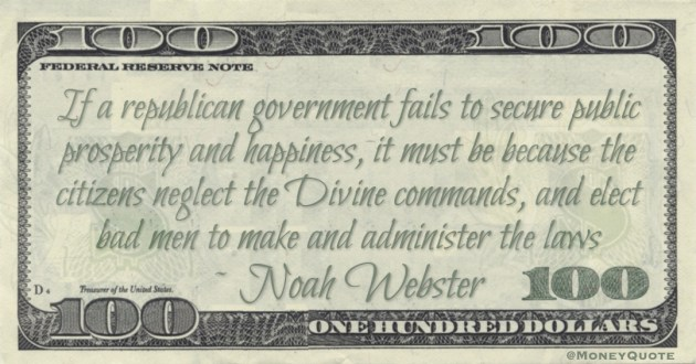 If a republican government fails to secure public prosperity and happiness, it must be because the citizens neglect the Divine commands, and elect bad men to make and administer the laws Quote