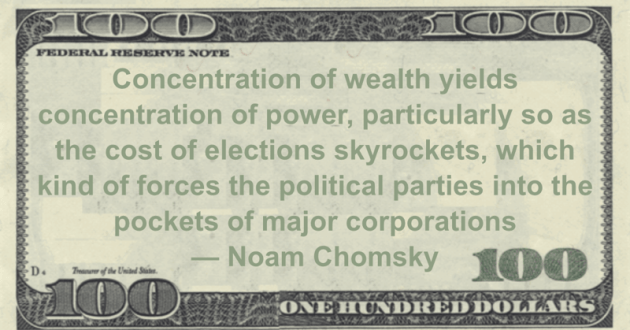 Concentration of wealth yields concentration of power, particularly so as the cost of elections skyrockets, which kind of forces the political parties into the pockets of major corporations Quote