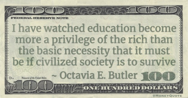 I have watched education become more a privilege of the rich than the basic necessity that it must be if civilized society is to survive Quote