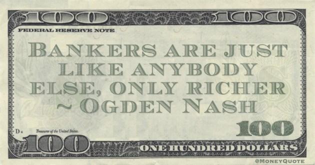 Ogden Nash Bankers are like anybody else, only richer Poem