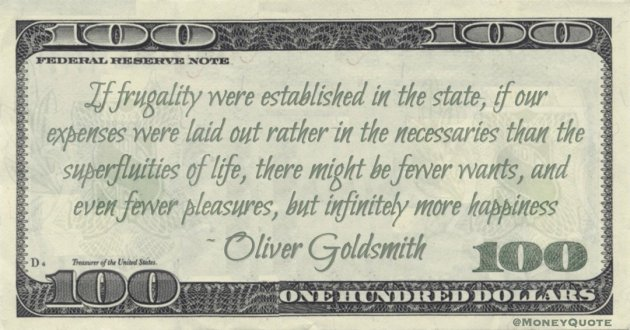 If frugality were established in the state, if our expenses were laid out rather in the necessaries than the superfluities of life, there might be fewer wants, and even fewer pleasures, but infinitely more happiness Quote