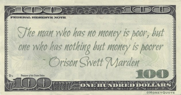 The man who has no money is poor, but one who has nothing but money is poorer Quote