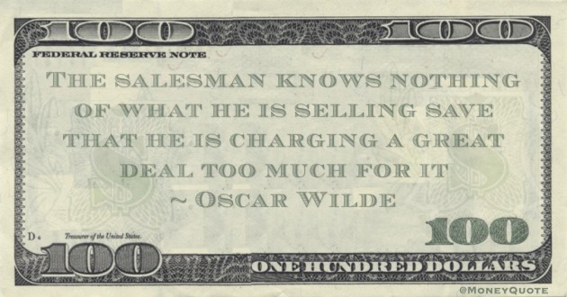 The salesman knows nothing of what he is selling save that he is charging a great deal too much for it Quote