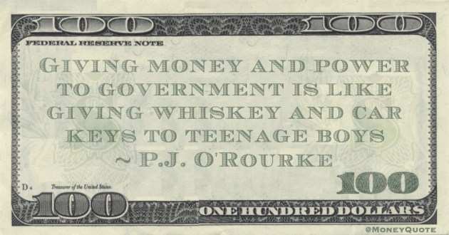 Giving money and power to government is like giving whiskey and car keys to teenage boys Quote