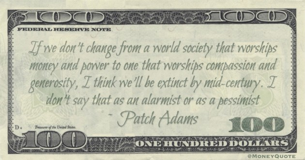 If we don't change from a world society that worships money and power to one that worships compassion and generosity Quote
