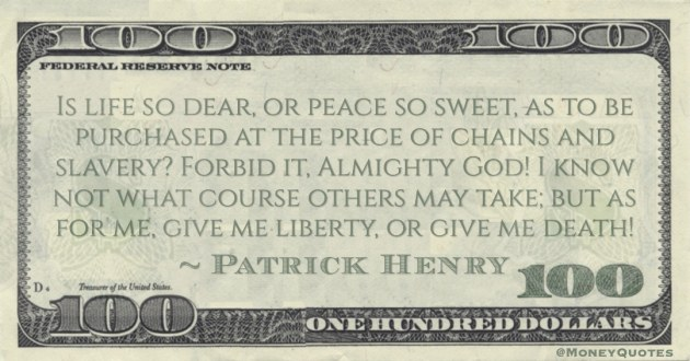 purchased at the price of chains and slavery? Forbid it, Almighty God! I know not what course others may take; but as for me, give me liberty, or give me death! Quote