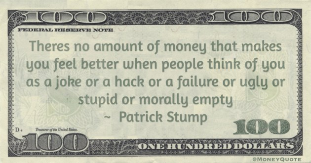 Theres no amount of money that makes you feel better when people think of you as a joke or a hack or a failure or ugly or stupid or morally empty Quote