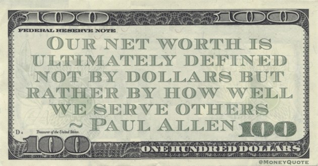 Our net worth is ultimately defined not by dollars but rather by how well we serve others Quote