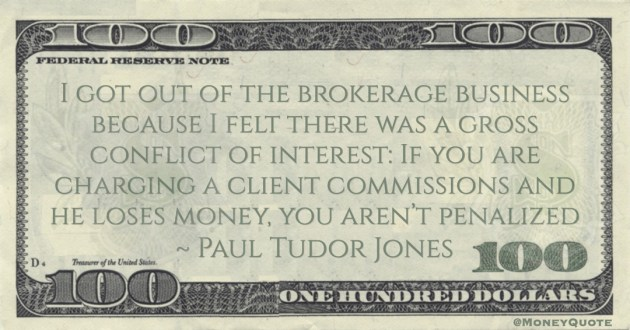 Paul Tudor Jones I got out of the brokerage business because I felt there was a gross conflict of interest: If you are charging a client commissions and he loses money, you aren't penalized quote