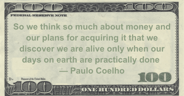 So we think so much about money and our plans for acquiring it that we discover we are alive only when our days on earth are practically done Quote