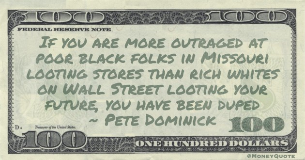 If you are more outraged at poor black folks in Missouri looting stores than rich whites on Wall Street looting your future, you have been duped Quote