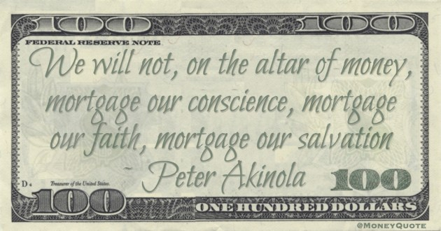 We will not, on the altar of money, mortgage our conscience, mortgage our faith, mortgage our salvation Quote