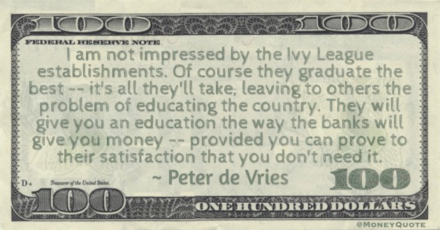 Ivy League schools will give you an education the way the banks will give you money -- provided you can prove to their satisfaction that you don't need it Quote