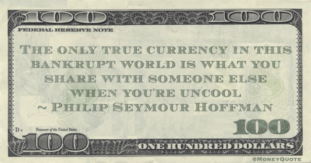 The only true currency in this bankrupt world is what you share with someone else when you're uncool Quote