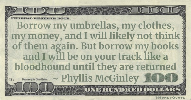 Borrow my umbrellas, my clothes, my money, and I will likely not think of them again. But borrow my books and I will be on your track like a bloodhound until they are returned Quote