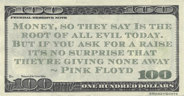 Money, so they say Is the root of all evil today. But if you ask for a raise it's no surprise that they're giving none away Quote