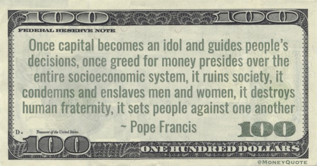 Pope Francis Once capital becomes an idol and guides people's decisions, once greed for money presides over the entire socioeconomic system, it ruins society quote