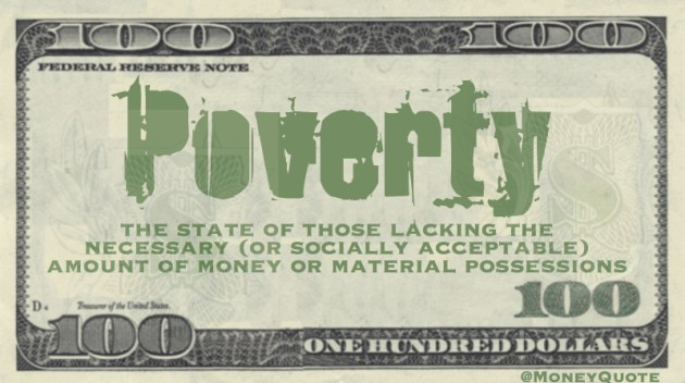 the state of those lacking the necessary (or socially acceptable) amount of money or material possessions