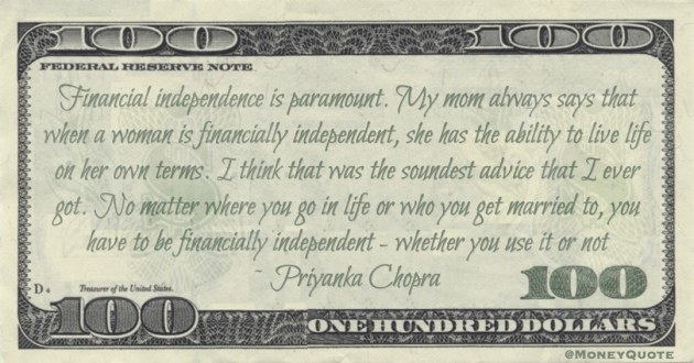 Financial independence is paramount. My mom always says that when a woman is financially independent, she has the ability to live life on her own terms Quote
