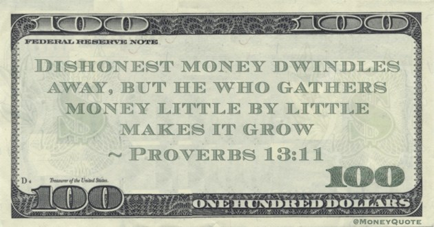Dishonest money dwindles away, but he who gathers money little by little makes it grow Quote