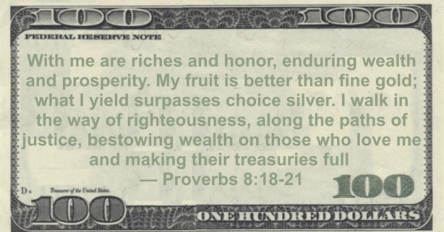 With me are riches and honor, enduring wealth and prosperity. My fruit is better than fine gold; what I yield surpasses choice silver. I walk in the way of righteousness, along the paths of justice, bestowing wealth on those who love me and making their treasuries full Quote