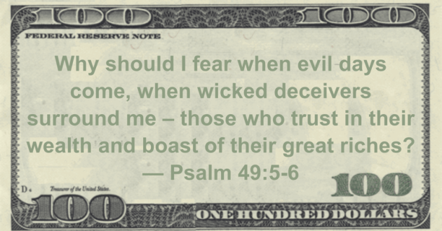 Why should I fear when evil days come, when wicked deceivers surround me - those who trust in their wealth and boast of their great riches? Quote