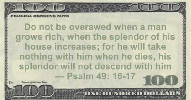 Do not be overawed when a man grows rich, when the splendor of his house increases; for he will take nothing with him when he dies, his splendor will not descend with him Quote