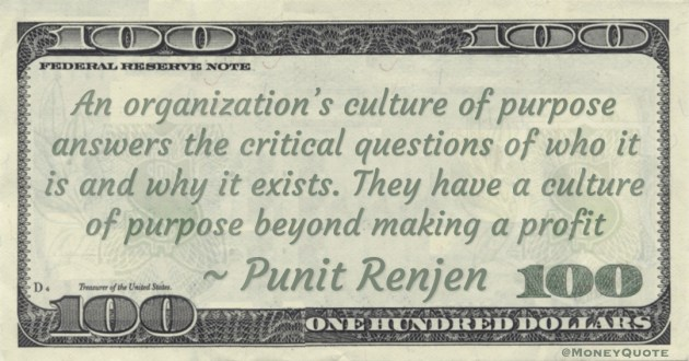 An organization's culture of purpose answers the critical questions of who it is and why it exists. They have a culture of purpose beyond making a profit Quote