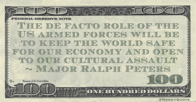 The de facto role of the US armed forces will be to keep the world safe for our economy and open to our cultural assault Quote