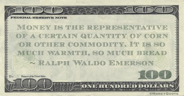 Money is the representative of a certain quantity of corn or other commodity. It is so much warmth, so much bread Quote