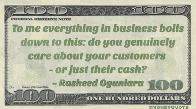 To me everything in business boils down to this: do you genuinely care about your customers - or just their cash? Quote