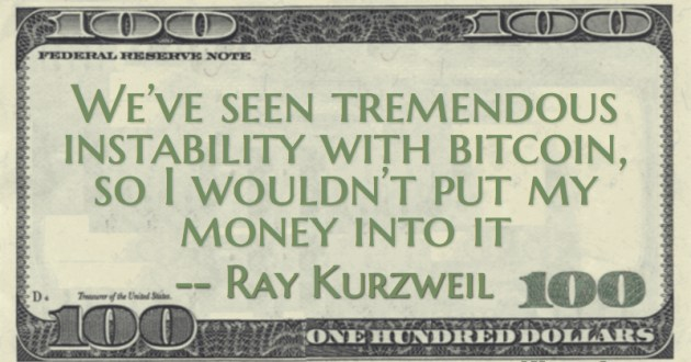 We've seen tremendous instability with bitcoin, so I wouldn't put my money into it Quote
