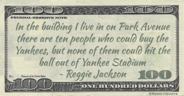 In the building I live in on Park Avenue there are ten people who could buy the Yankees, but none of them could hit the ball out of Yankee Stadium Quote