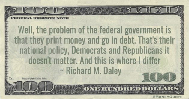 Richard M. Daley federal government is that they print money and go in debt. That's their national policy. And this is where I differ quote