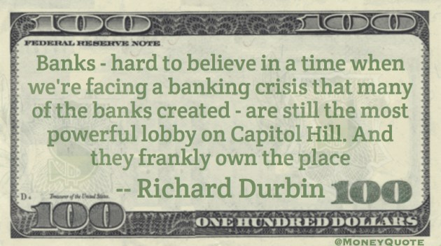 Facing a banking crisis banks created - still the most powerful lobby on Capitol Hill Quote