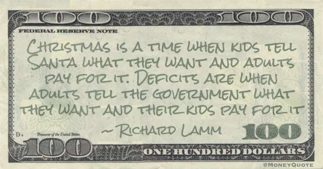 Christmas is a time when kids tell Santa what they want and adults pay for it. Deficits are when adults tell the government what they want and their kids pay for it Quote
