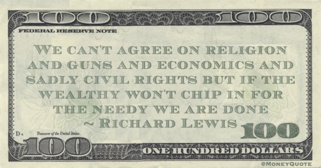 We can't agree on religion and guns and economics and sadly civil rights but if the wealthy won't chip in for the needy we are done Quote